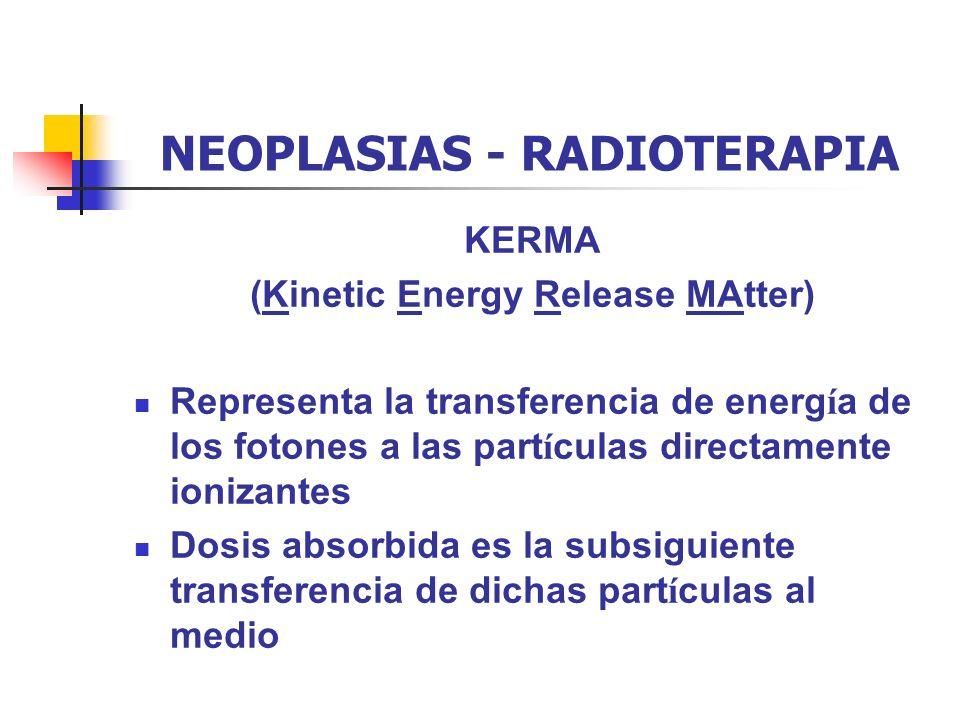 NEOPLASIAS - RADIOTERAPIA KERMA (Kinetic Energy Release MAtter) Representa la transferencia de energ í a de los fotones a las part í culas directament