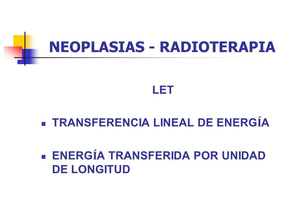 NEOPLASIAS - RADIOTERAPIA LET TRANSFERENCIA LINEAL DE ENERG Í A ENERG Í A TRANSFERIDA POR UNIDAD DE LONGITUD