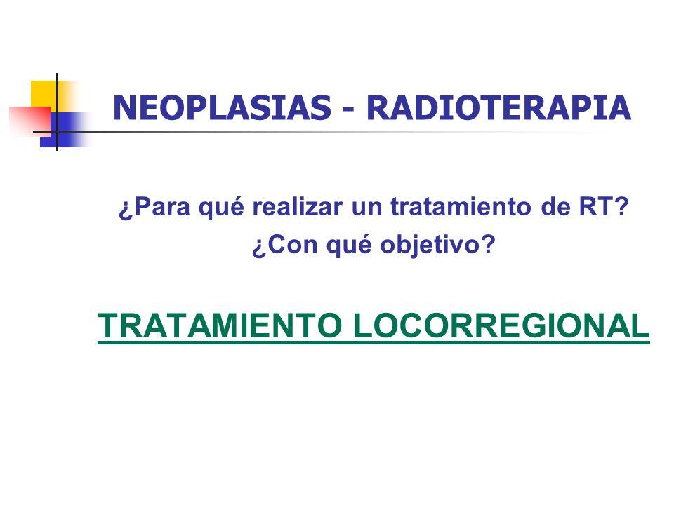 NEOPLASIAS - RADIOTERAPIA ¿Para qué realizar un tratamiento de RT? ¿Con qué objetivo? TRATAMIENTO LOCORREGIONAL