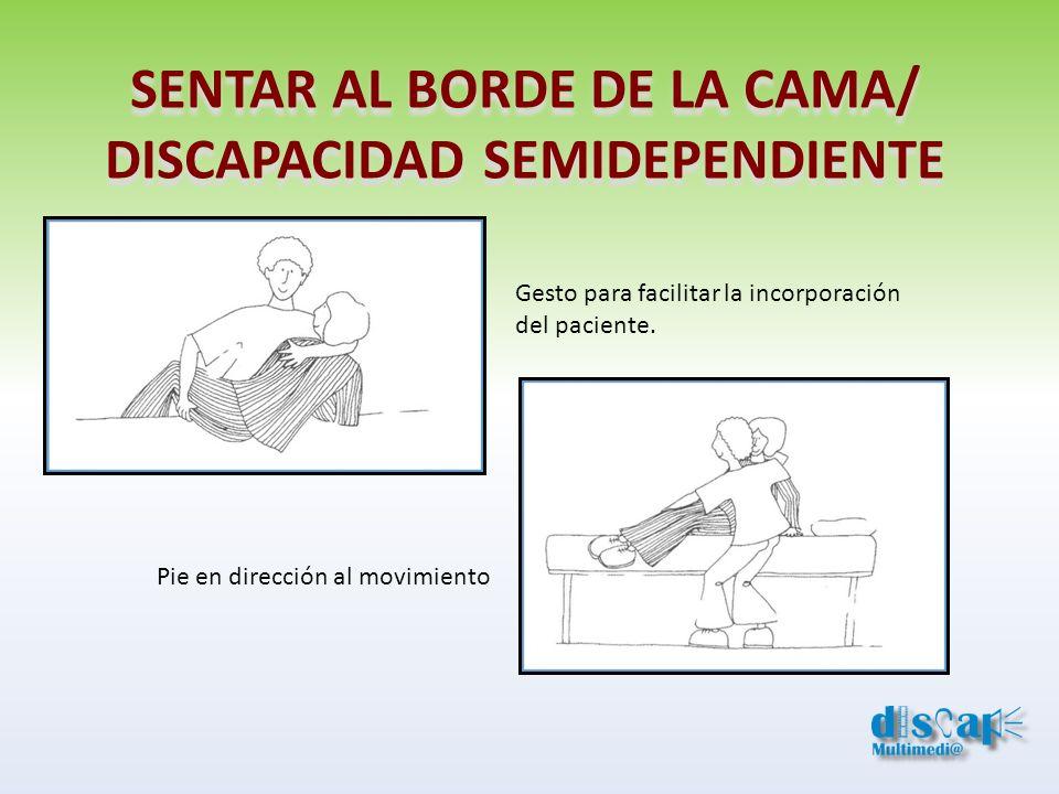 SENTAR AL BORDE DE LA CAMA/ DISCAPACIDAD SEMIDEPENDIENTE Gesto para facilitar la incorporación del paciente. Pie en dirección al movimiento