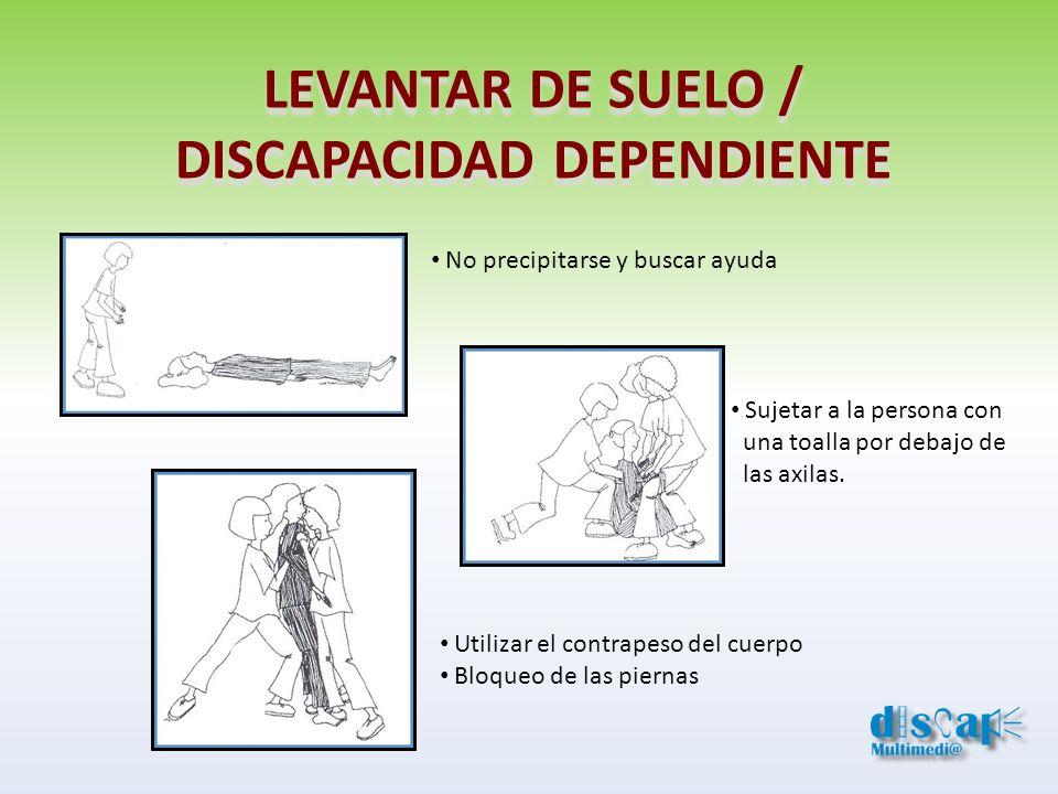 LEVANTAR DE SUELO / DISCAPACIDAD DEPENDIENTE No precipitarse y buscar ayuda Sujetar a la persona con una toalla por debajo de las axilas. Utilizar el