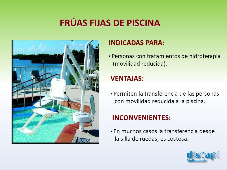 FRÚAS FIJAS DE PISCINA INDICADAS PARA: Personas con tratamientos de hidroterapia (movilidad reducida). VENTAJAS: Permiten la transferencia de las pers