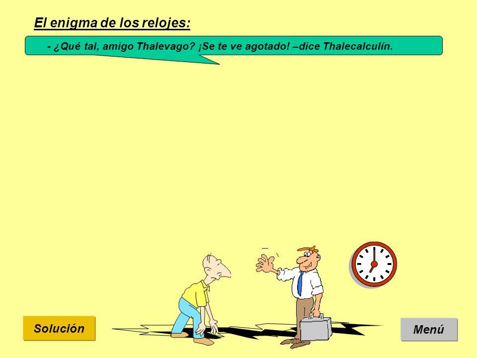 Solución El enigma de los relojes: Menú - ¿Qué tal, amigo Thalevago? ¡Se te ve agotado! –dice Thalecalculín.