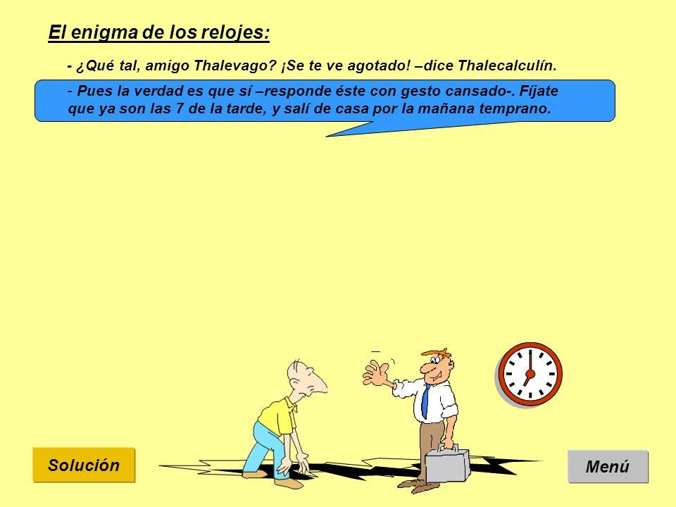 Solución El enigma de los relojes: Menú - ¿Qué tal, amigo Thalevago? ¡Se te ve agotado! –dice Thalecalculín. - Pues la verdad es que sí –responde éste