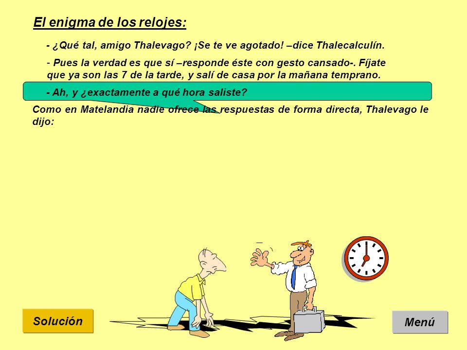Solución El enigma de los relojes: Menú Como en Matelandia nadie ofrece las respuestas de forma directa, Thalevago le dijo: Después de pensar un rato, Thalecalculín dijo que le faltaba un dato.