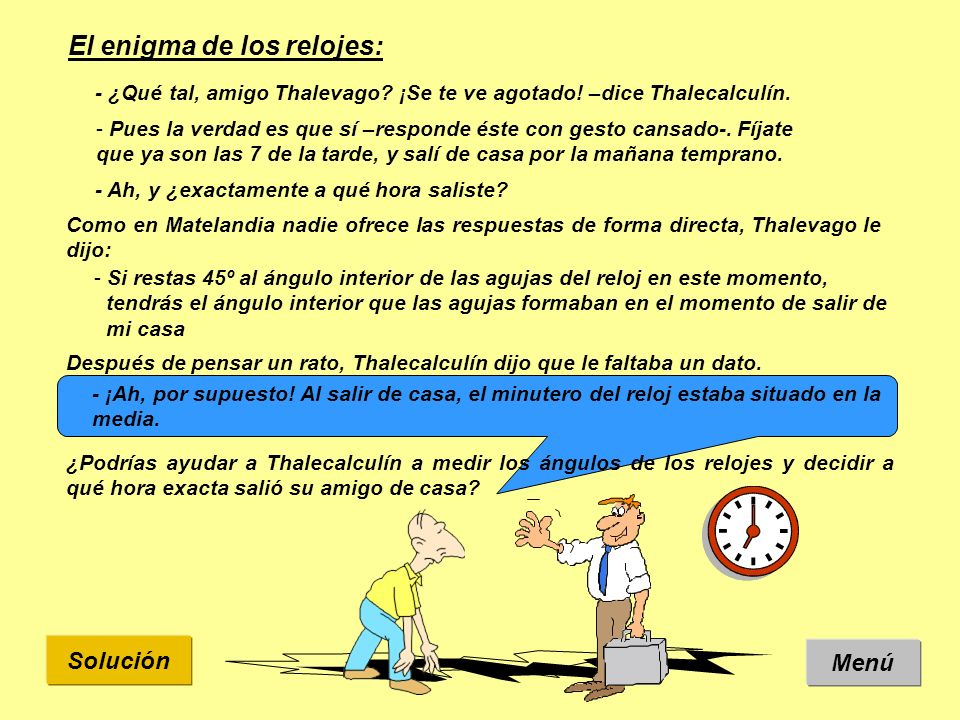 Solución: Son las 7 de la tarde, y Thalevago ha dicho que: Vamos a calcular primero el ángulo interior formado por las agujas.