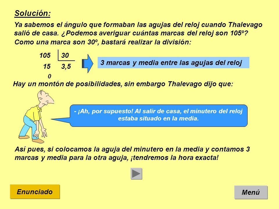 Solución: Ya sabemos el ángulo que formaban las agujas del reloj cuando Thalevago salió de casa. ¿Podemos averiguar cuántas marcas del reloj son 105º?