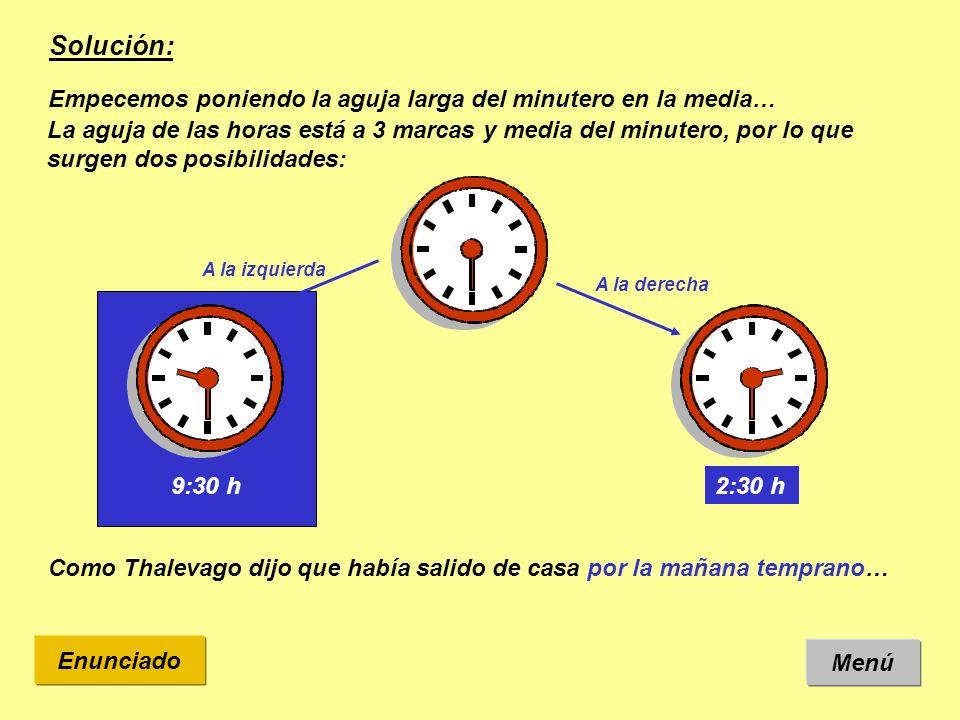 Solución: Menú Enunciado Empecemos poniendo la aguja larga del minutero en la media… La aguja de las horas está a 3 marcas y media del minutero, por l