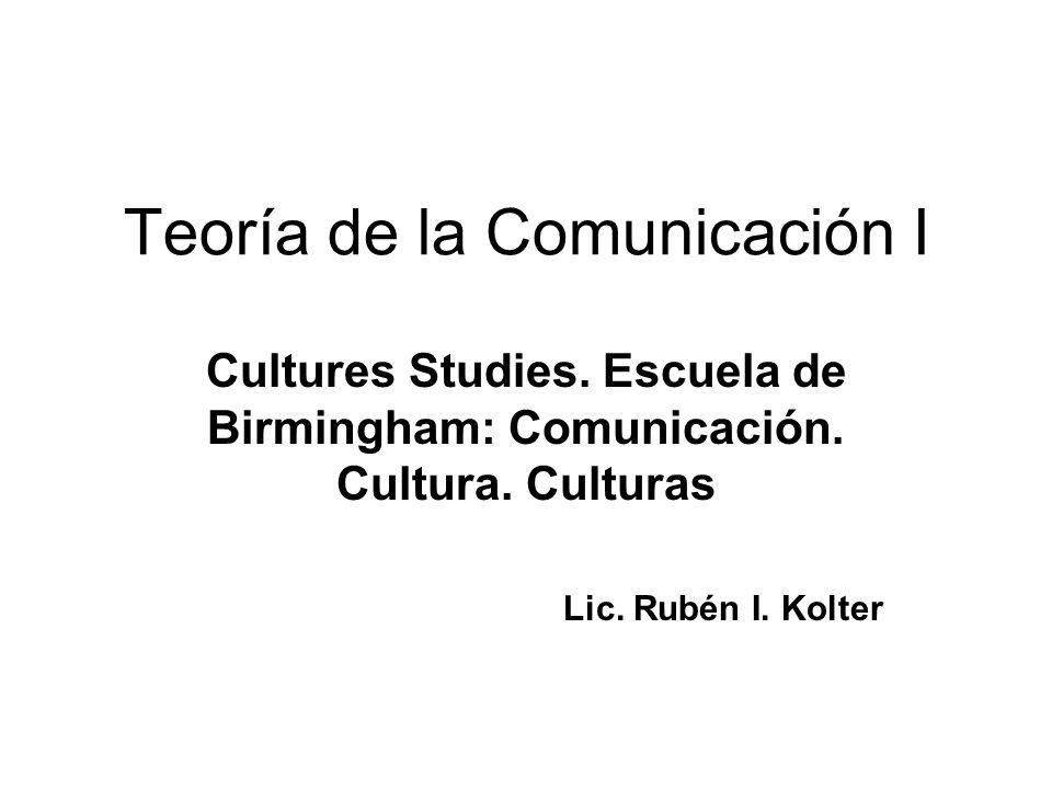 Teoría de la Comunicación I Cultures Studies. Escuela de Birmingham: Comunicación. Cultura. Culturas Lic. Rubén I. Kolter