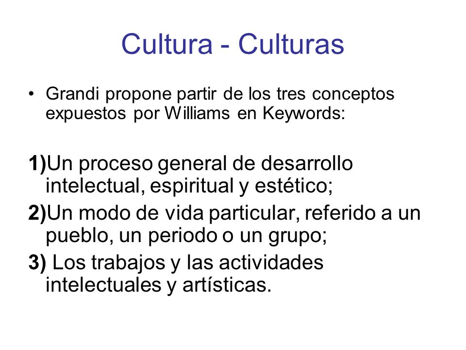 Cultura - Culturas Grandi propone partir de los tres conceptos expuestos por Williams en Keywords: 1)Un proceso general de desarrollo intelectual, esp