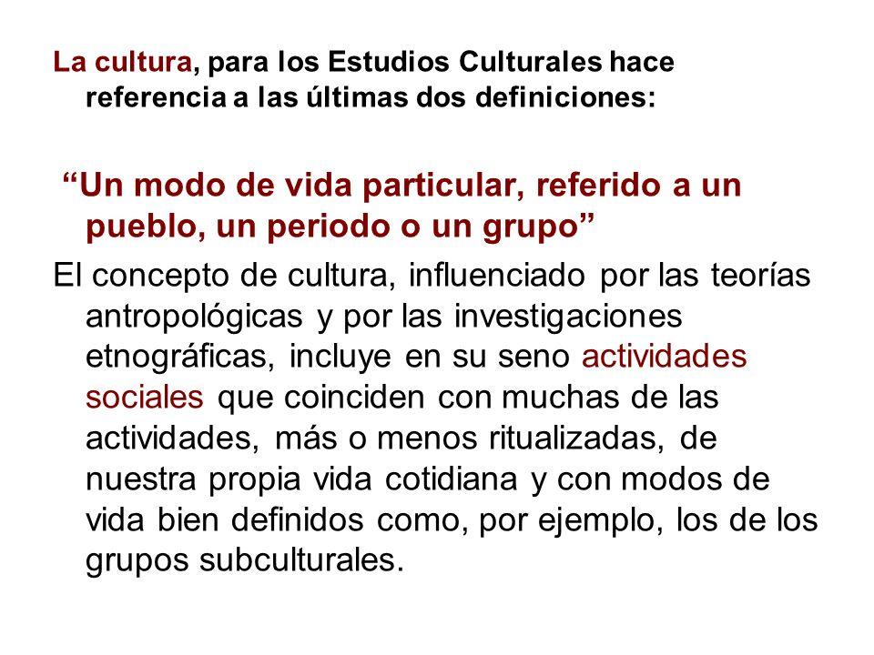 La cultura, para los Estudios Culturales hace referencia a las últimas dos definiciones: Un modo de vida particular, referido a un pueblo, un periodo