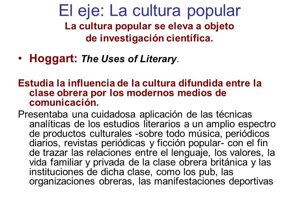 El eje: La cultura popular La cultura popular se eleva a objeto de investigación científica. Hoggart: The Uses of Literary. Estudia la influencia de l
