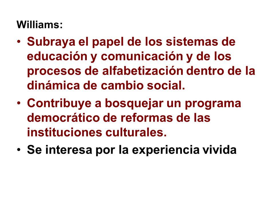 Williams: Subraya el papel de los sistemas de educación y comunicación y de los procesos de alfabetización dentro de la dinámica de cambio social. Con