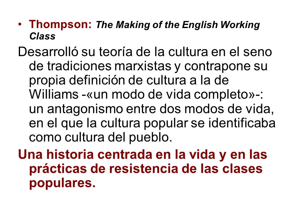 Thompson: The Making of the English Working Class Desarrolló su teoría de la cultura en el seno de tradiciones marxistas y contrapone su propia defini