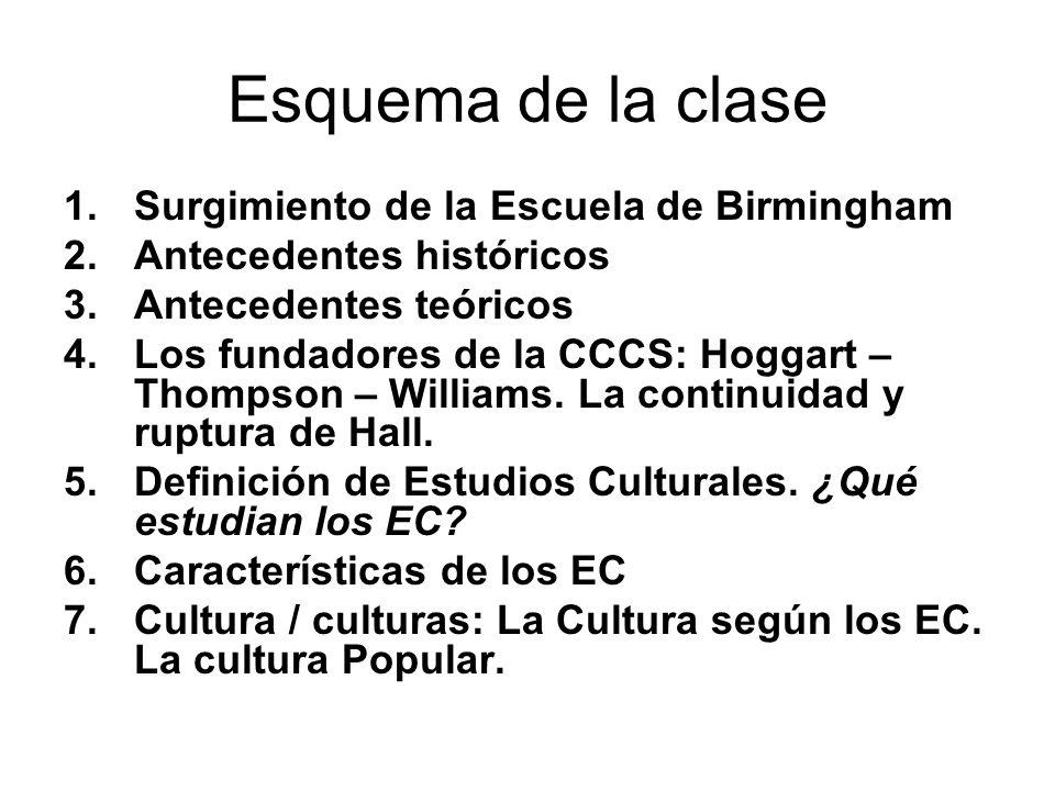 Esquema de la clase 1.Surgimiento de la Escuela de Birmingham 2.Antecedentes históricos 3.Antecedentes teóricos 4.Los fundadores de la CCCS: Hoggart –