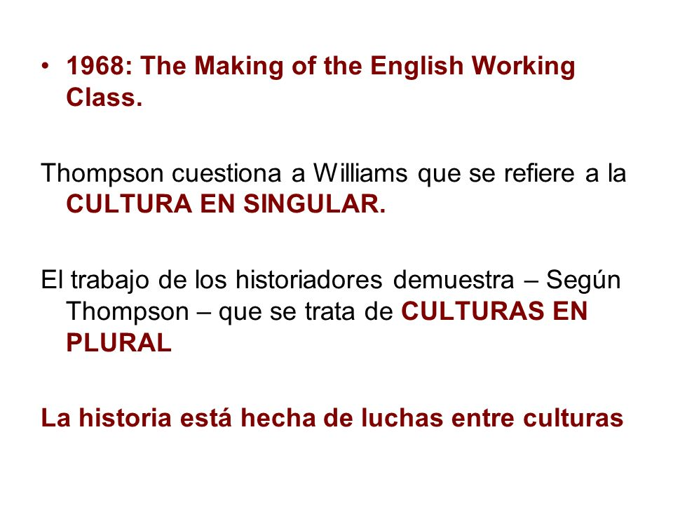 1968: The Making of the English Working Class. Thompson cuestiona a Williams que se refiere a la CULTURA EN SINGULAR. El trabajo de los historiadores