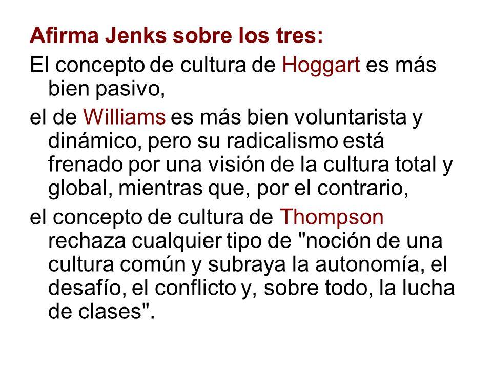 Afirma Jenks sobre los tres: El concepto de cultura de Hoggart es más bien pasivo, el de Williams es más bien voluntarista y dinámico, pero su radical