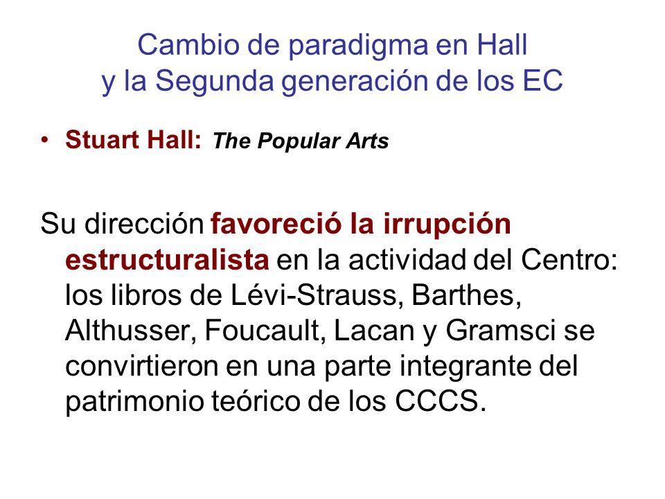 Cambio de paradigma en Hall y la Segunda generación de los EC Stuart Hall: The Popular Arts Su dirección favoreció la irrupción estructuralista en la