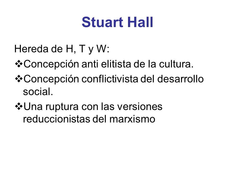 Stuart Hall Hereda de H, T y W: Concepción anti elitista de la cultura. Concepción conflictivista del desarrollo social. Una ruptura con las versiones
