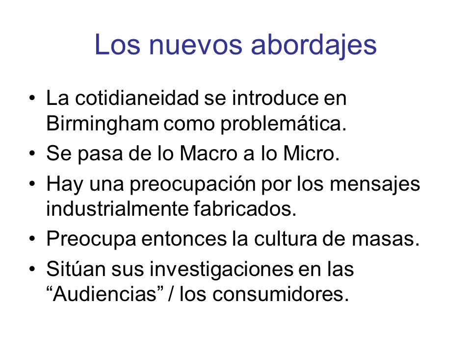Los nuevos abordajes La cotidianeidad se introduce en Birmingham como problemática. Se pasa de lo Macro a lo Micro. Hay una preocupación por los mensa