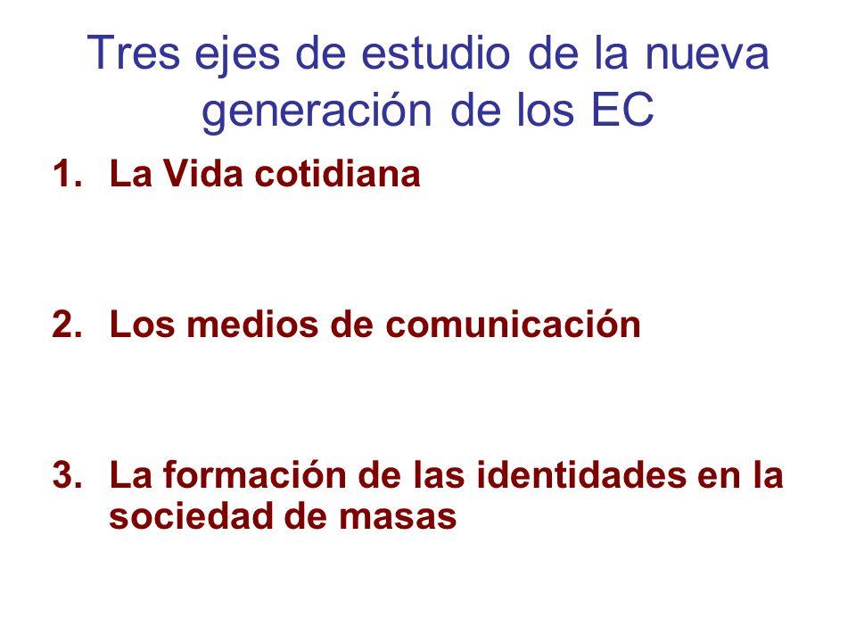 Tres ejes de estudio de la nueva generación de los EC 1.La Vida cotidiana 2.Los medios de comunicación 3.La formación de las identidades en la socieda