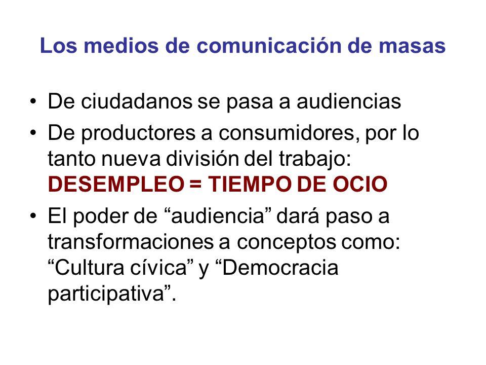 Los medios de comunicación de masas De ciudadanos se pasa a audiencias De productores a consumidores, por lo tanto nueva división del trabajo: DESEMPL