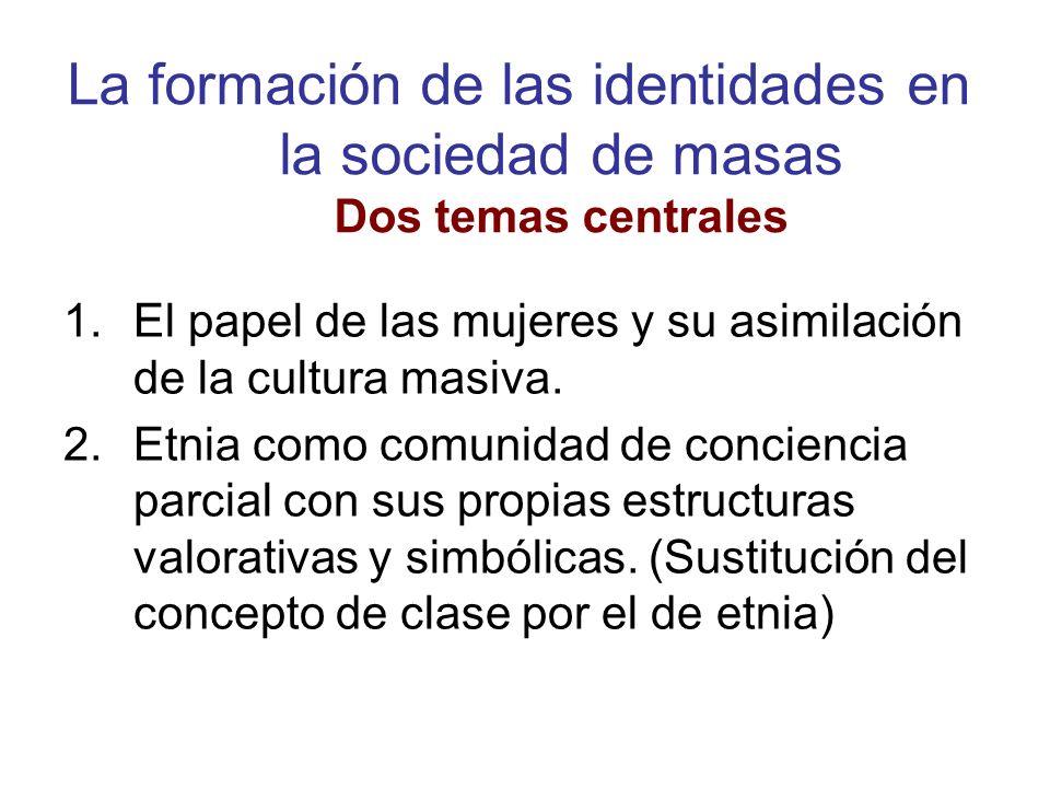 La formación de las identidades en la sociedad de masas Dos temas centrales 1.El papel de las mujeres y su asimilación de la cultura masiva. 2.Etnia c