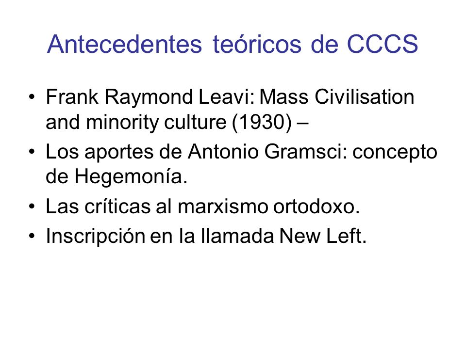 Antecedentes teóricos de CCCS Frank Raymond Leavi: Mass Civilisation and minority culture (1930) – Los aportes de Antonio Gramsci: concepto de Hegemon