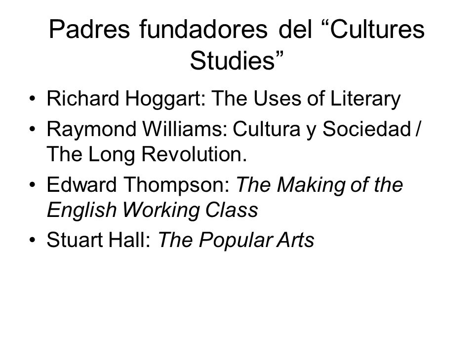 Padres fundadores del Cultures Studies Richard Hoggart: The Uses of Literary Raymond Williams: Cultura y Sociedad / The Long Revolution. Edward Thomps