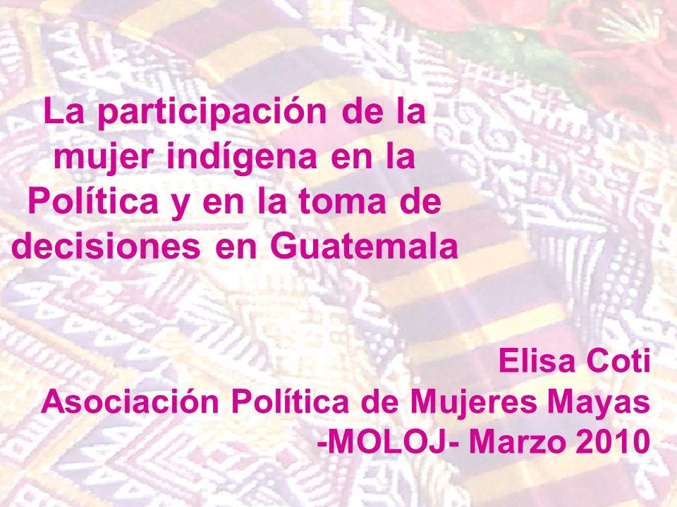 La participación de la mujer indígena en la Política y en la toma de decisiones en Guatemala Elisa Coti Asociación Política de Mujeres Mayas -MOLOJ- M