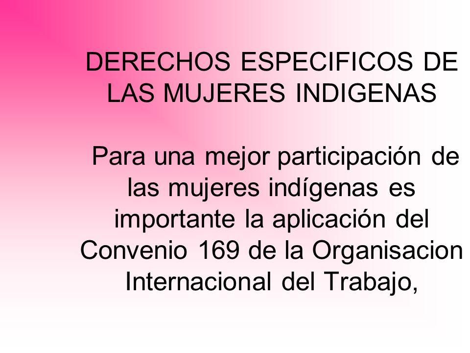 DERECHOS ESPECIFICOS DE LAS MUJERES INDIGENAS Para una mejor participación de las mujeres indígenas es importante la aplicación del Convenio 169 de la