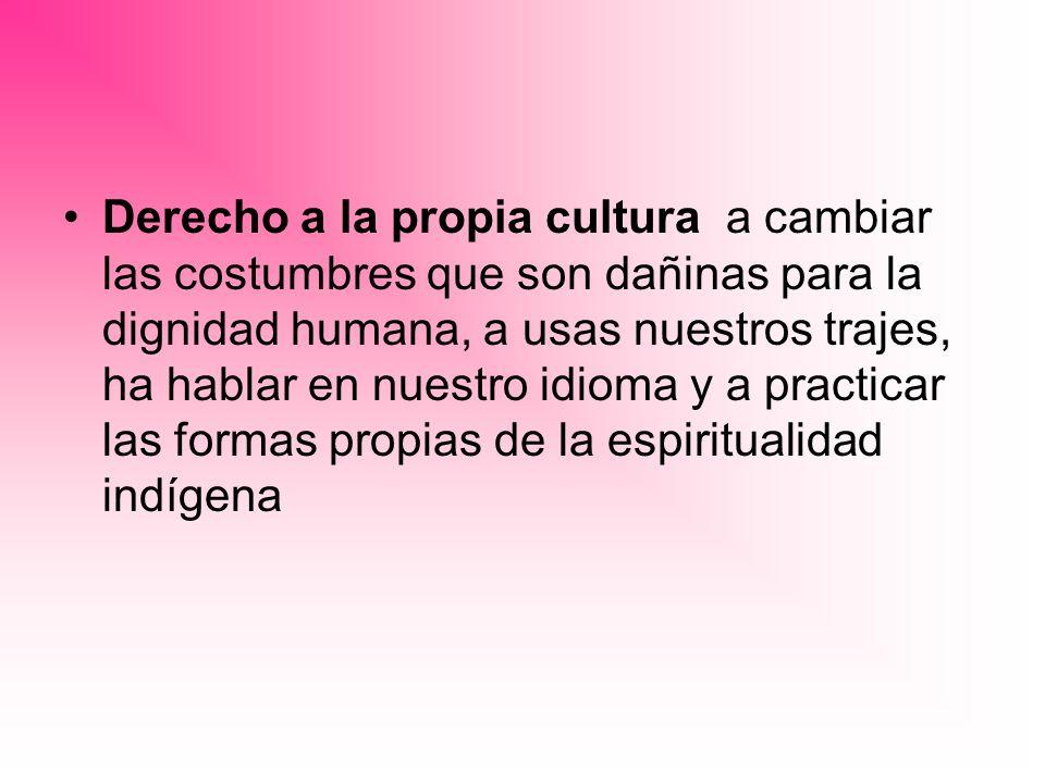 Derecho a la propia cultura a cambiar las costumbres que son dañinas para la dignidad humana, a usas nuestros trajes, ha hablar en nuestro idioma y a