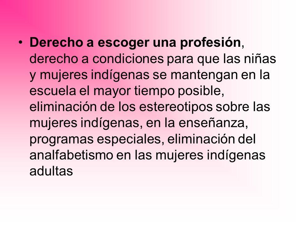 Derecho a escoger una profesión, derecho a condiciones para que las niñas y mujeres indígenas se mantengan en la escuela el mayor tiempo posible, elim
