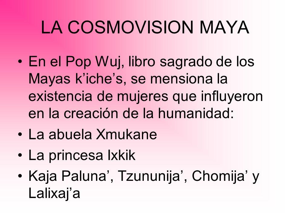 LA COSMOVISION MAYA En el Pop Wuj, libro sagrado de los Mayas kiches, se mensiona la existencia de mujeres que influyeron en la creación de la humanid