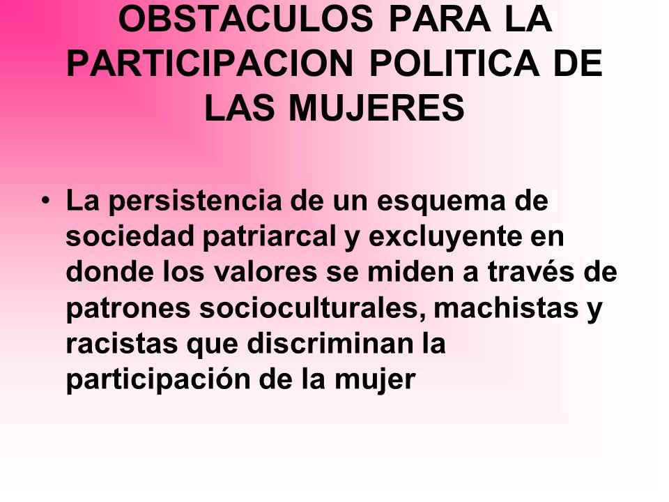 OBSTACULOS PARA LA PARTICIPACION POLITICA DE LAS MUJERES La persistencia de un esquema de sociedad patriarcal y excluyente en donde los valores se mid