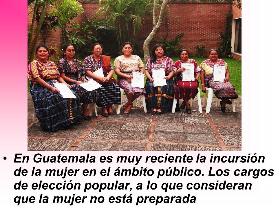En Guatemala es muy reciente la incursión de la mujer en el ámbito público. Los cargos de elección popular, a lo que consideran que la mujer no está p