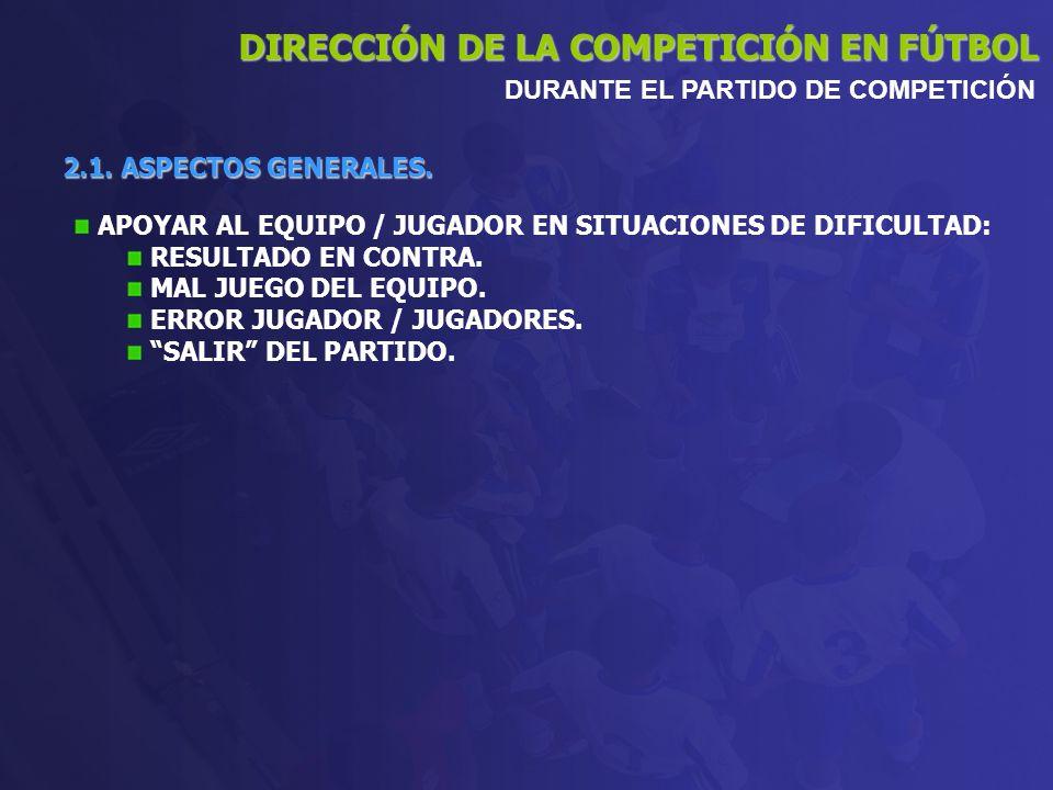 2.1. ASPECTOS GENERALES. DIRECCIÓN DE LA COMPETICIÓN EN FÚTBOL DURANTE EL PARTIDO DE COMPETICIÓN APOYAR AL EQUIPO / JUGADOR EN SITUACIONES DE DIFICULT