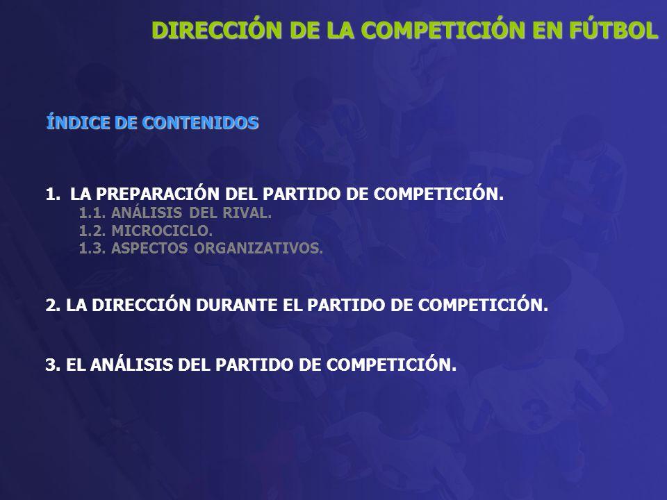 1.LA PREPARACIÓN DEL PARTIDO DE COMPETICIÓN. 1.1. ANÁLISIS DEL RIVAL. 1.2. MICROCICLO. 1.3. ASPECTOS ORGANIZATIVOS. 2. LA DIRECCIÓN DURANTE EL PARTIDO