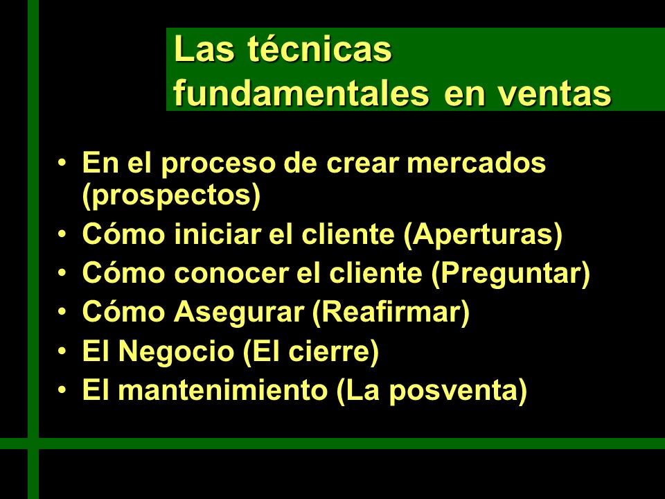 Las técnicas fundamentales en ventas En el proceso de crear mercados (prospectos) Cómo iniciar el cliente (Aperturas) Cómo conocer el cliente (Pregunt