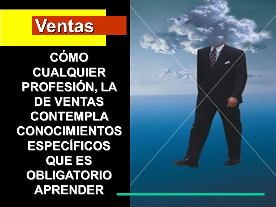 Ventas CÓMO CUALQUIER PROFESIÓN, LA DE VENTAS CONTEMPLA CONOCIMIENTOS ESPECÍFICOS QUE ES OBLIGATORIO APRENDER