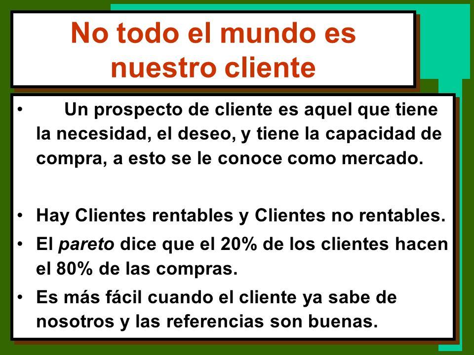 No todo el mundo es nuestro cliente Un prospecto de cliente es aquel que tiene la necesidad, el deseo, y tiene la capacidad de compra, a esto se le co