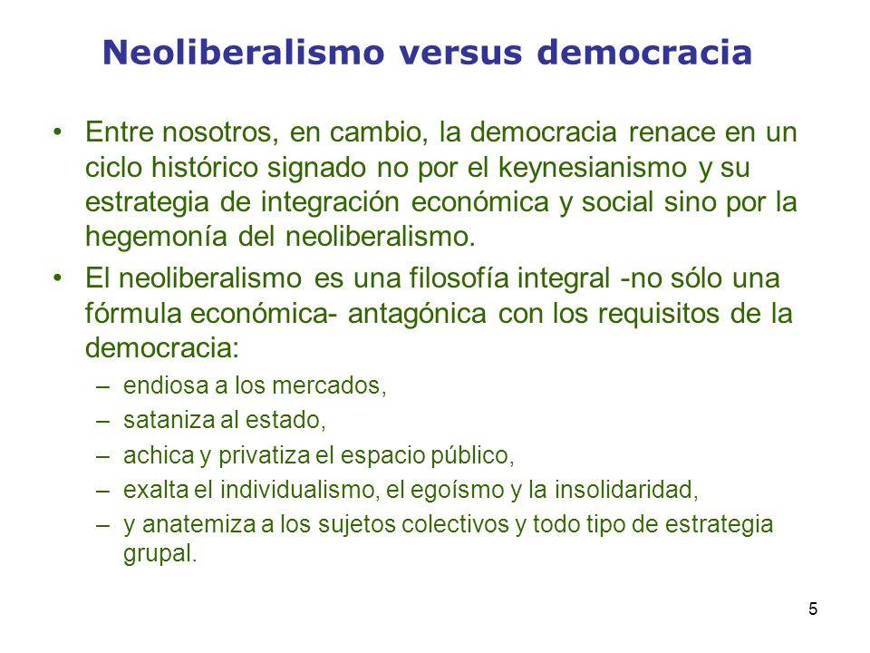 5 Neoliberalismo versus democracia Entre nosotros, en cambio, la democracia renace en un ciclo histórico signado no por el keynesianismo y su estrateg