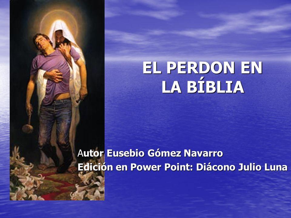 EL PERDON EN LA BÍBLIA Autor Eusebio Gómez Navarro Edición en Power Point: Diácono Julio Luna
