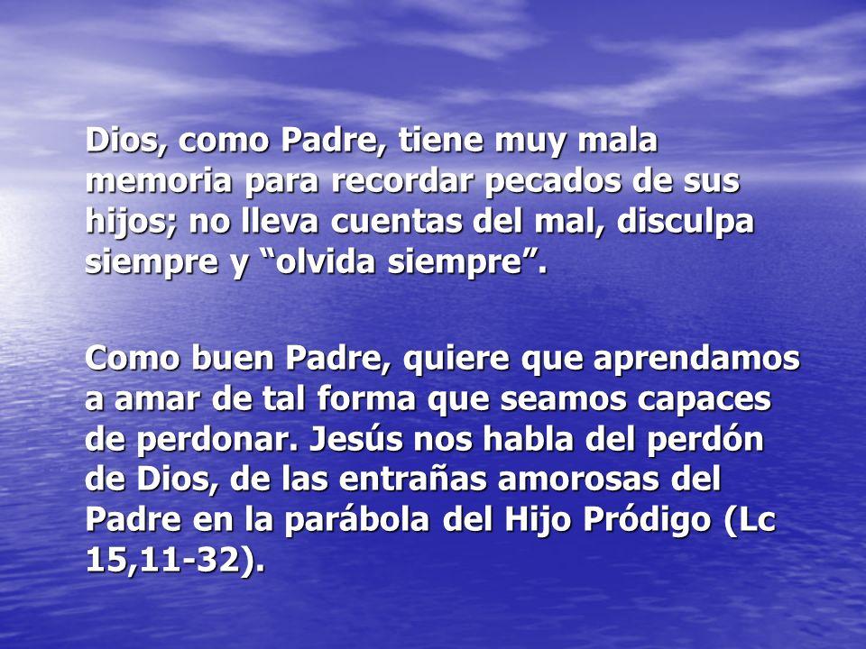 Dios, como Padre, tiene muy mala memoria para recordar pecados de sus hijos; no lleva cuentas del mal, disculpa siempre y olvida siempre.