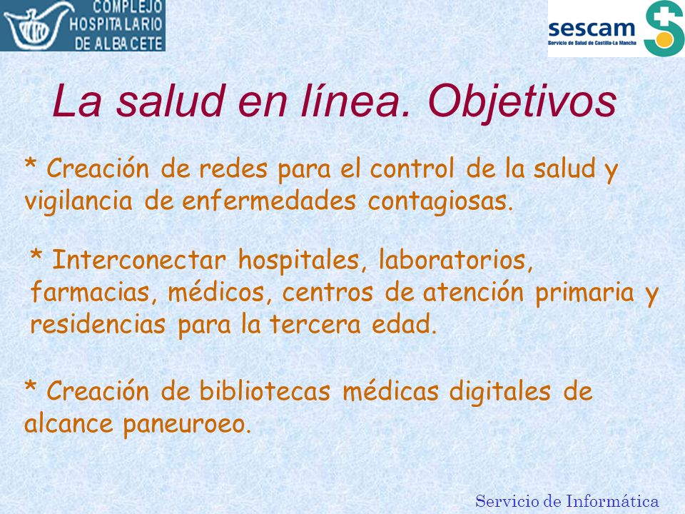 Servicio de Informática La salud en línea. Objetivos * Creación de redes para el control de la salud y vigilancia de enfermedades contagiosas. * Inter