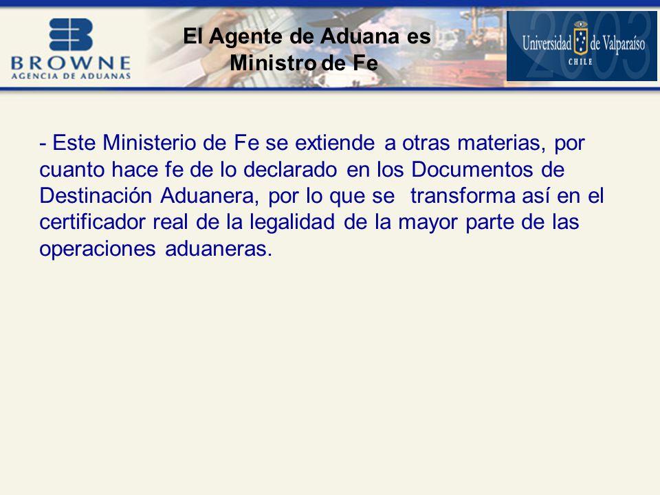 - Este Ministerio de Fe se extiende a otras materias, por cuanto hace fe de lo declarado en los Documentos de Destinación Aduanera, por lo que se transforma así en el certificador real de la legalidad de la mayor parte de las operaciones aduaneras.