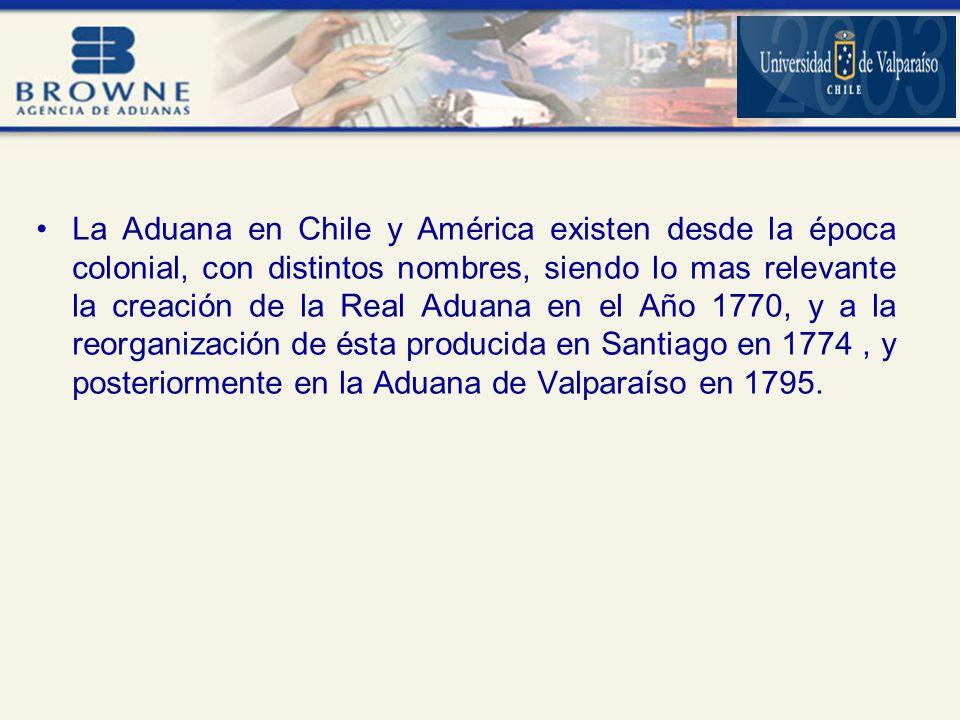 La Aduana en Chile y América existen desde la época colonial, con distintos nombres, siendo lo mas relevante la creación de la Real Aduana en el Año 1770, y a la reorganización de ésta producida en Santiago en 1774, y posteriormente en la Aduana de Valparaíso en 1795.