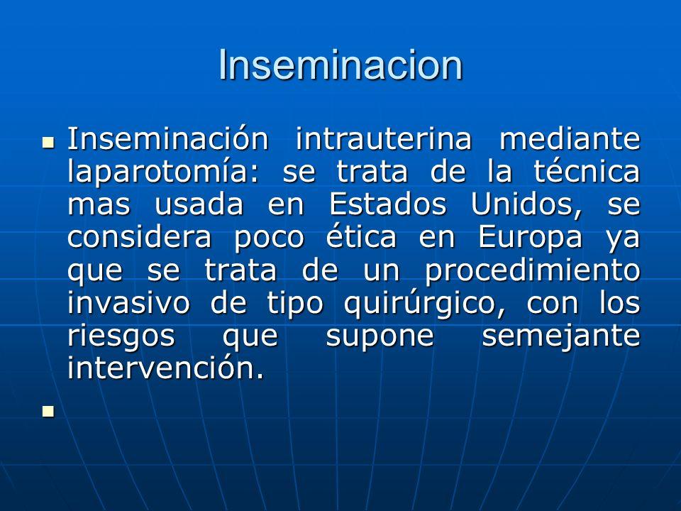 Inseminacion Inseminación intrauterina mediante laparotomía: se trata de la técnica mas usada en Estados Unidos, se considera poco ética en Europa ya que se trata de un procedimiento invasivo de tipo quirúrgico, con los riesgos que supone semejante intervención.