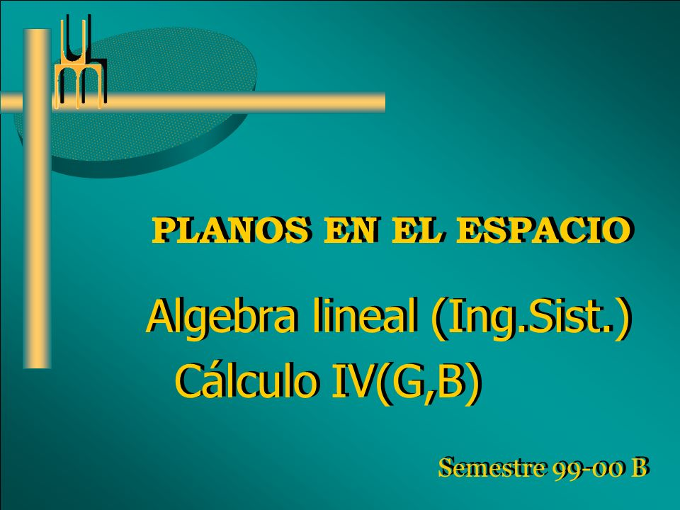 PLANOS EN EL ESPACIO Algebra lineal (Ing.Sist.) Cálculo IV(G,B) Algebra lineal (Ing.Sist.) Cálculo IV(G,B) Semestre 99-00 B