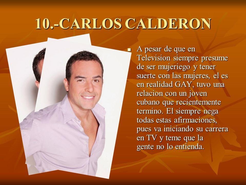 10.-CARLOS CALDERON A pesar de que en Television siempre presume de ser mujeriego y tener suerte con las mujeres, el es en realidad GAY, tuvo una relacion con un joven cubano que recientemente termino.